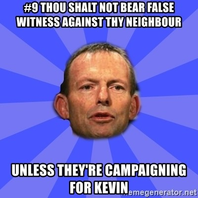 Tony Abbott - #9 Thou shalt not bear false witness against thy neighbour unless they're campaigning for kevin