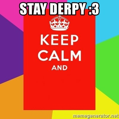 Keep calm and - STAY DERPY :3