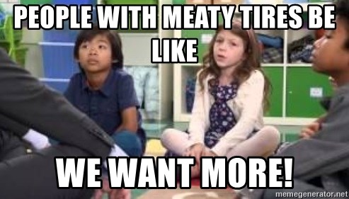 We want more we want more - people with meaty tires be like we want more!
