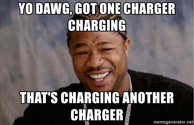 Yo Dawg - Yo Dawg, got one charger charging that's charging another charger