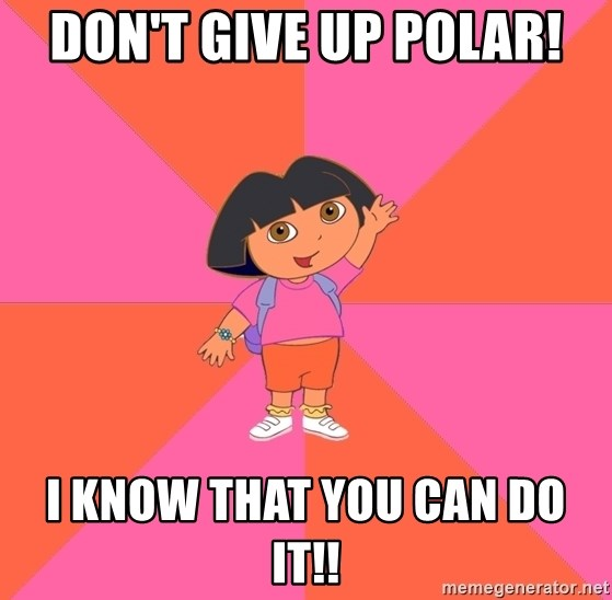 Noob Explorer Dora - don't give up polar! I know that you can do it!!