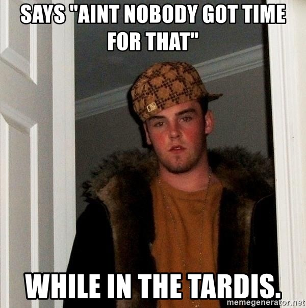 "Scumbag Steve - says ""aint nobody got time for that"" while in the tardis."