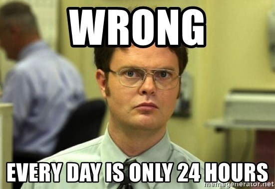 Dwight Meme - Wrong Every day is only 24 hours