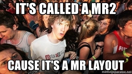 Sudden Realization Ralph - IT'S CALLED A MR2 CAUSE IT'S A MR LAYOUT