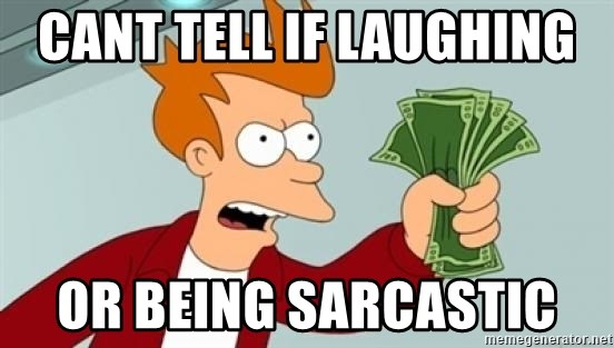 Shut up and take my money Fry blank - CANT TELL IF LAUGHING  OR BEING SARCASTIC