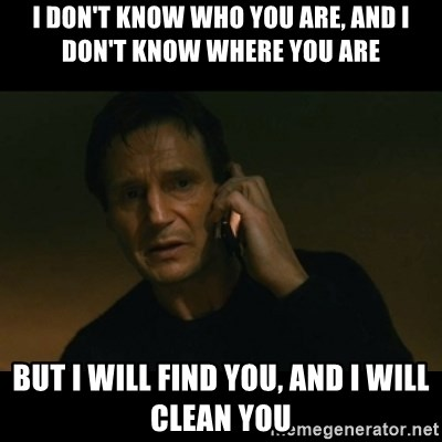 liam neeson taken - I DON'T KNOW WHO YOU ARE, AND I DON'T KNOW WHERE YOU ARE BUT I WILL FIND YOU, AND I WILL CLEAN YOU