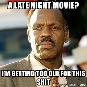 I'm Getting Too Old For This Shit - A late night movie? I'm getting too old for this shit