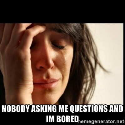 First World Problems -  Nobody asking me questions and im bored