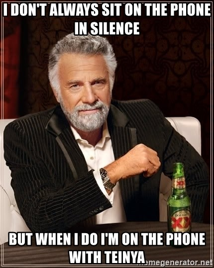 The Most Interesting Man In The World - I don't always sit on the phone in silence but when i do i'm on the phone with teinya