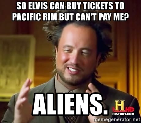 Ancient Aliens - So Elvis can buy tickets to Pacific Rim but can't pay me? Aliens.
