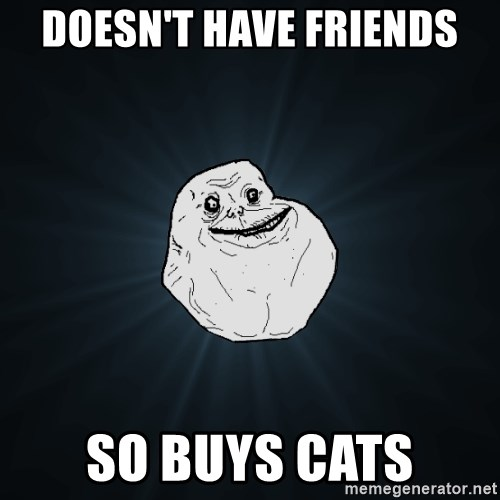 Forever Alone - doesn't have friends so buys cats