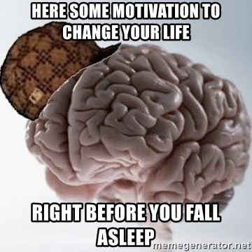 Scumbag Brain - Here some motivation to change your life right before you fall asleep