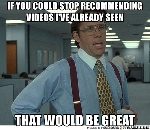 That would be great - If you could stop recommending videos I've already seen That would be great