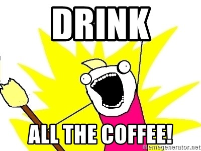 X ALL THE THINGS - DRINK ALL THE COFFEE!