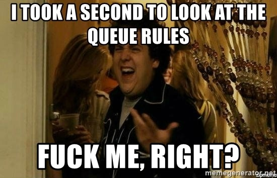 Fuck me right - I took a second to look at the queue rules fuck me, right?