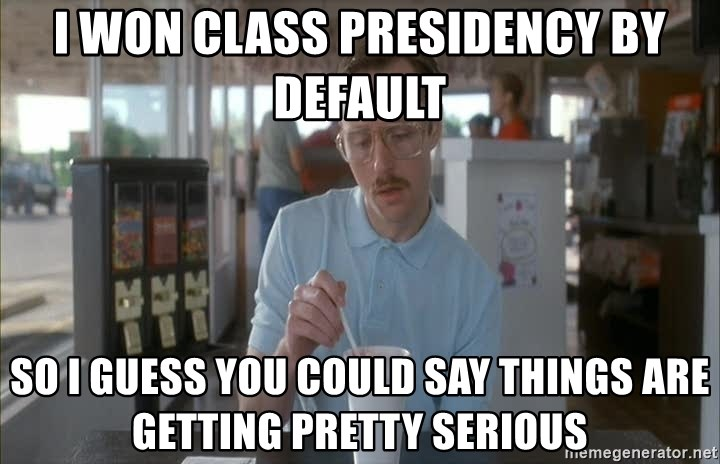 so i guess you could say things are getting pretty serious - I won class presidency by default so i guess you could say things are getting pretty serious
