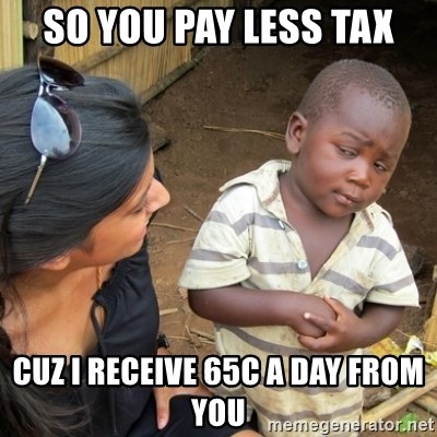 Skeptical 3rd World Kid - so you pay less tax cuz I receive 65c a day from you