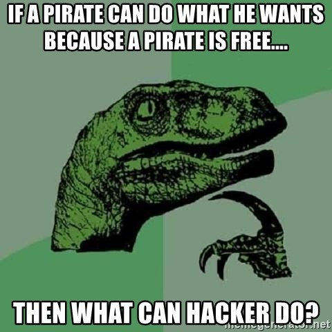 Philosoraptor - If a Pirate can do what he wants because a pirate is free.... then what can hacker do?