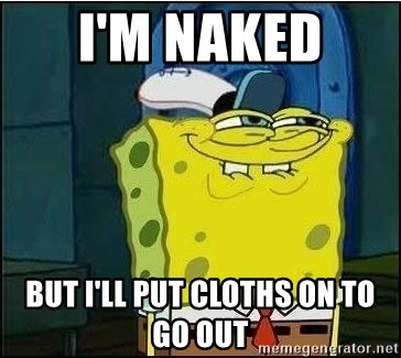 Spongebob Face - I'm naked  But I'll put cloths on to go out