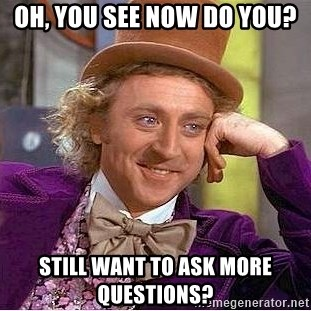 Willy Wonka - Oh, you see now do you? Still want to ask more questions?