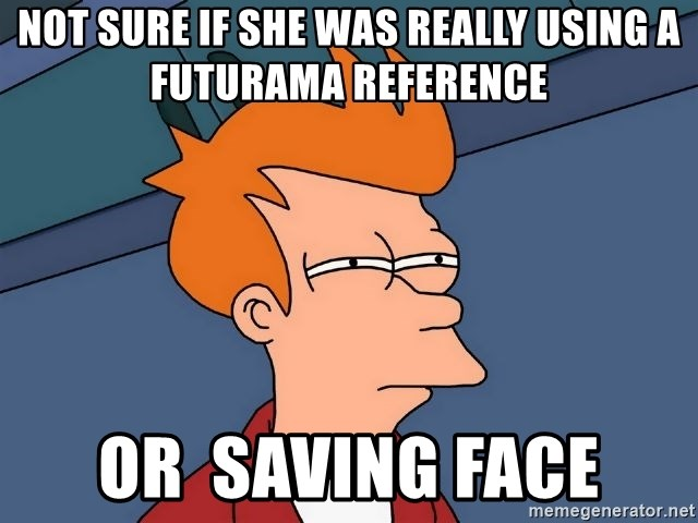 Futurama Fry - Not sure if she was really using a futurama reference  or  saving face