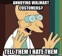 Professor Farnsworth - annoying walmart customers? tell them i hate them
