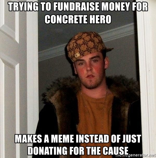 Scumbag Steve - Trying to fundraise money for concrete hero Makes a meme instead of just donating for the cause