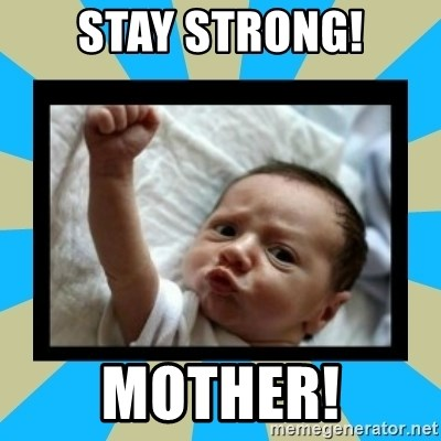 Stay Strong Baby - stay strong! mother!