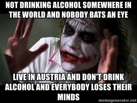 joker mind loss - not drinking alcohol somewhere in the world and nobody bats an eye live in austria and don't drink alcohol and everybody loses their minds