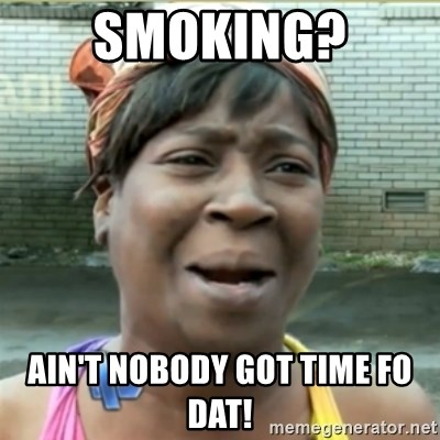Ain't Nobody got time fo that - SMOKING? AIN'T NOBODY GOT TIME FO DAT!
