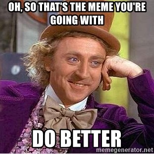 Willy Wonka - Oh, so that's the meme you're going with Do better