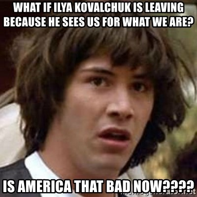 Conspiracy Keanu - What if Ilya kovalchuk is leaving because he sees us for what we are? Is america that bad now????