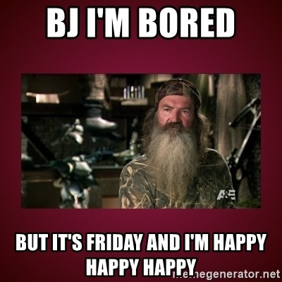 duck dynasty phil - BJ I'm BORED  BUT IT's friday and I'm happy happy happy
