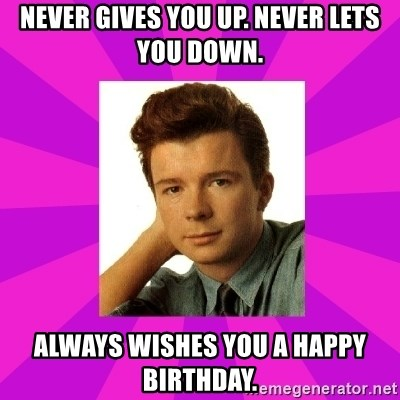 RIck Astley - Never gives you up. Never lets you down. Always wishes you a Happy Birthday.
