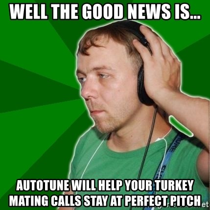 Sarcastic Soundman - well the good news is... autotune will help your turkey mating calls stay at perfect pitch
