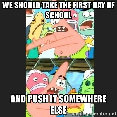 Pushing Patrick - We should take the first day of school and push it somewhere else