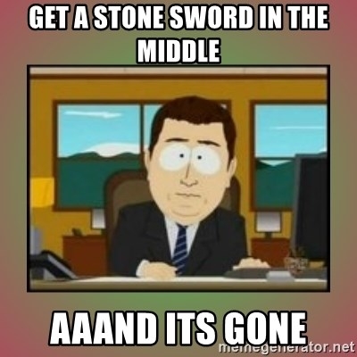 aaaand its gone - get a stone sword in the middle aaand its gone