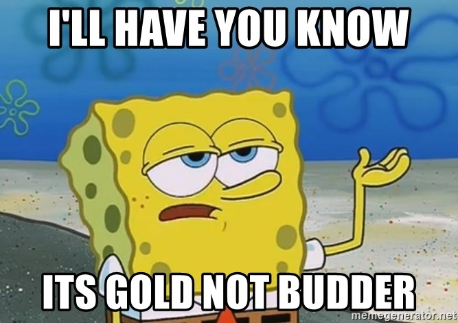 I'll have you know Spongebob - I'LL have you know iTS GOLD NOT budder