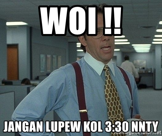 That'd be great guy - woi !! jangan lupew kol 3:30 nnty