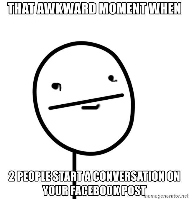poker f - that awkward moment when 2 people start a conversation on your facebook post