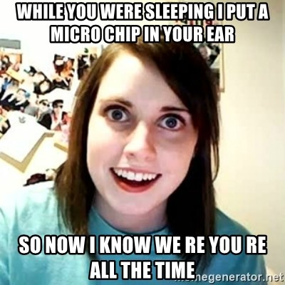 Overly Attached Girlfriend 2 - while you were sleeping i put a micro chip in your ear so now i know we re you re all the time