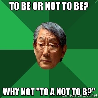 """High Expectations Asian Father - TO BE OR NOT TO BE? WHY NOT """"TO A NOT TO B?"""""""