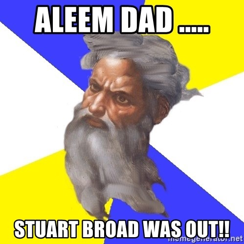 Advice God - ALEEM DAD ..... STUART BROAD WAS OUT!!
