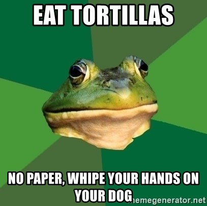 Foul Bachelor Frog - eat tortillas no paper, whipe your hands on your dog