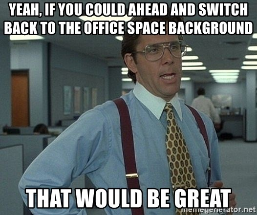 Office Space That Would Be Great - yeah, if you could ahead and switch back to the office space background that would be great