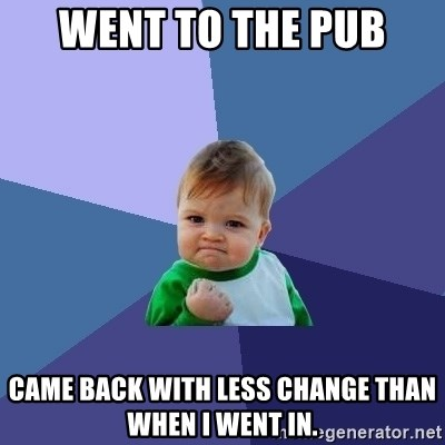 Success Kid - went to the pub came back with less change than when I went in.