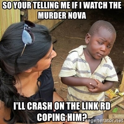 skeptical black kid - SO YOUR TELLING ME IF I WATCH THE MURDER NOVA I'LL CRASH ON THE LINK RD COPING HIM?