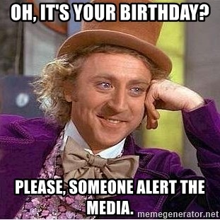 Willy Wonka - Oh, it's your birthday? Please, Someone alert the media.