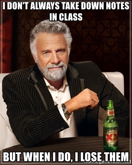 The Most Interesting Man In The World - I don't always take down notes in class but when i do, i lose them