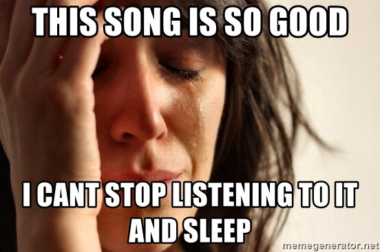 First World Problems - THIS SONG IS SO GOOD I CANT STOP LISTENING TO IT AND SLEEP